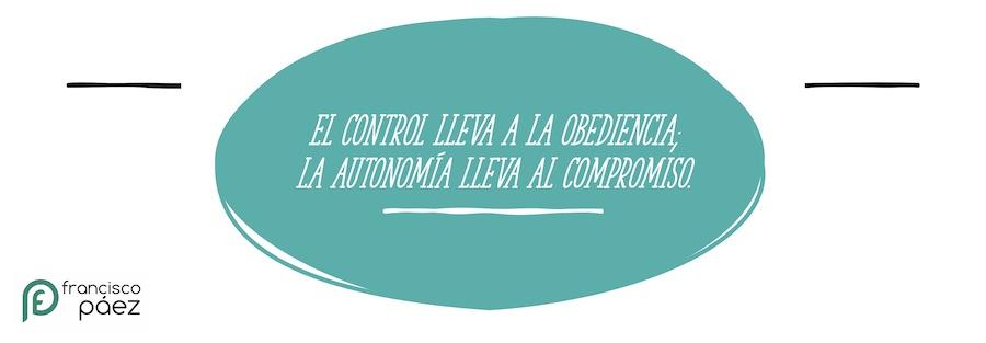 El control lleva a la obediencia; la autonomía lleva al compromiso.